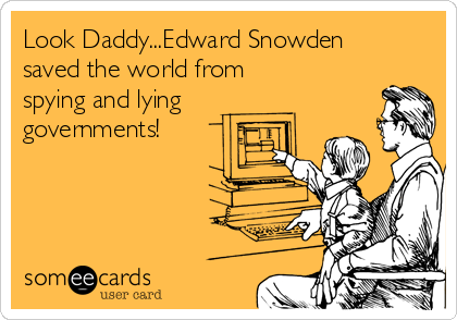 Look Daddy...Edward Snowden saved the world from  spying and lying governments!