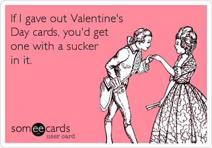 If I gave out Valentine's Day cards, you'd get one with a sucker in it.