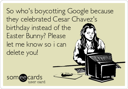 So who's boycotting Google because they celebrated Cesar Chavez's birthday instead of the Easter Bunny? Please let me know so i can delete you!