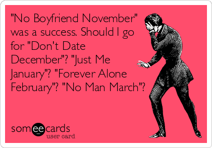 """No Boyfriend November"" was a success. Should I go for ""Don't Date December""? ""Just Me January""? ""Forever Alone February""? ""No Man March""?"