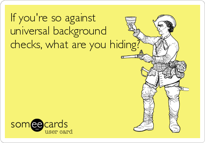 If you're so against universal background  checks, what are you hiding?