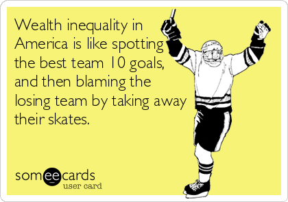Wealth inequality in America is like spotting the best team 10 goals, and then blaming the losing team by taking away their skates.