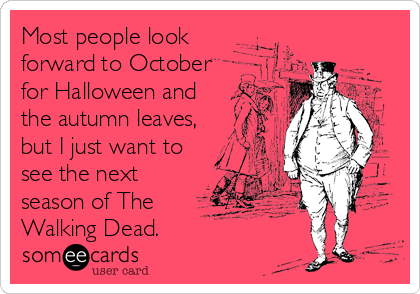 Most people look forward to October for Halloween and the autumn leaves,  but I just want to see the next season of The Walking Dead.