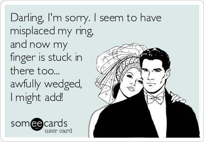 Darling, I'm sorry. I seem to have misplaced my ring, and now my finger is stuck in there too... awfully wedged, I might add!