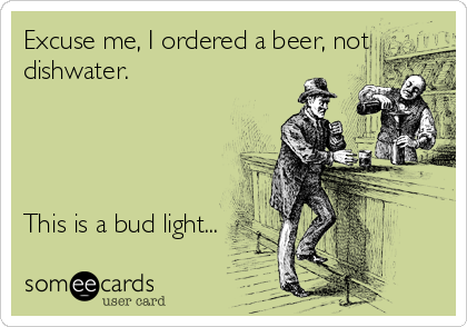 Excuse me, I ordered a beer, not dishwater.     This is a bud light...