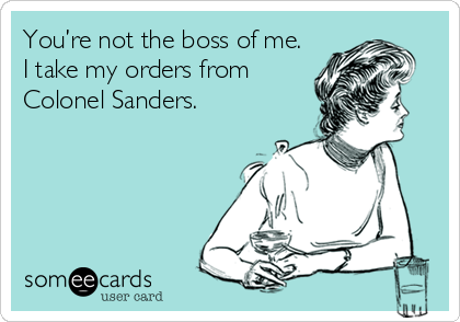 You're not the boss of me.  I take my orders from Colonel Sanders.