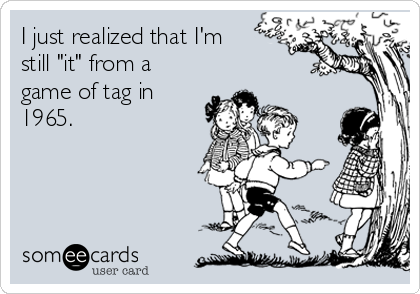 """I just realized that I'm still """"it"""" from a game of tag in 1965."""
