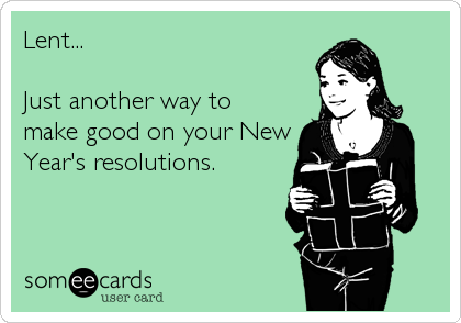 Lent...   Just another way to make good on your New Year's resolutions.
