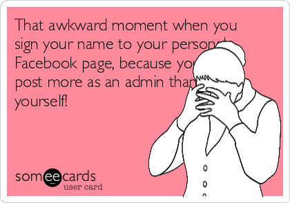 That awkward moment when you sign your name to your personal Facebook page, because you post more as an admin than as yourself!