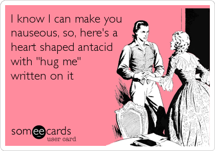 """I know I can make you  nauseous, so, here's a heart shaped antacid with """"hug me"""" written on it"""