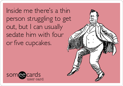 Inside me there's a thin person struggling to get out, but I can usually sedate him with four or five cupcakes.