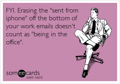 """FYI. Erasing the """"sent from iphone"""" off the bottom of your work emails doesn't count as """"being in the office""""."""