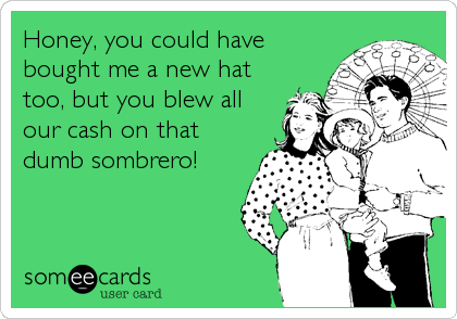 Honey, you could have bought me a new hat too, but you blew all our cash on that dumb sombrero!