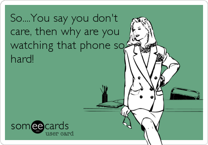 So....You say you don't care, then why are you watching that phone so hard!