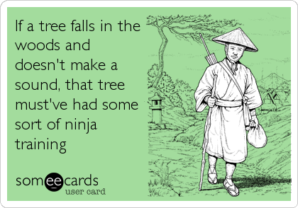 If a tree falls in the woods and doesn't make a sound, that tree must've had some sort of ninja training