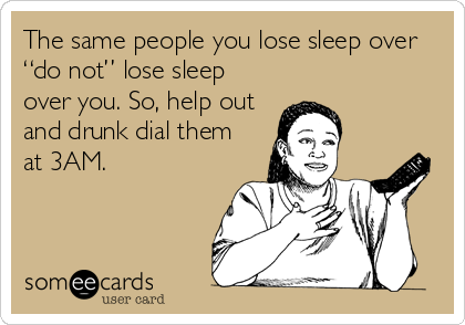 """The same people you lose sleep over """"do not"""" lose sleep over you. So, help out and drunk dial them at 3AM."""