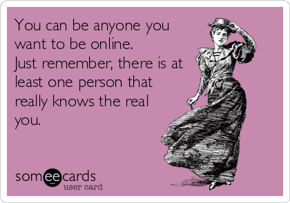 You can be anyone you want to be online. Just remember, there is at least one person that really knows the real you.
