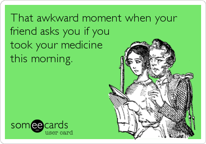 That awkward moment when your friend asks you if you took your medicine this morning.