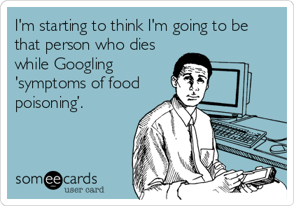 I'm starting to think I'm going to be that person who dies while Googling 'symptoms of food poisoning'.