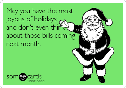 May you have the most joyous of holidays and don't even think about those bills coming next month.