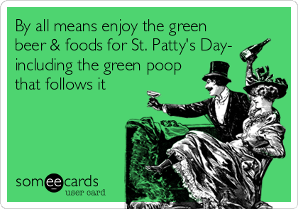 By all means enjoy the green beer & foods for St. Patty's Day- including the green poop that follows it