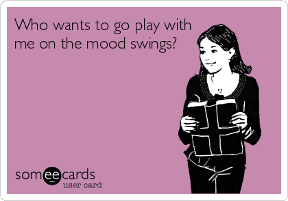 Who wants to go play with me on the mood swings?