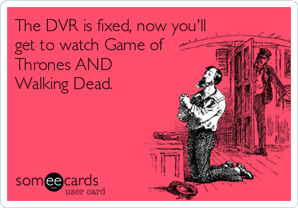 The DVR is fixed, now you'll get to watch Game of Thrones AND Walking Dead.