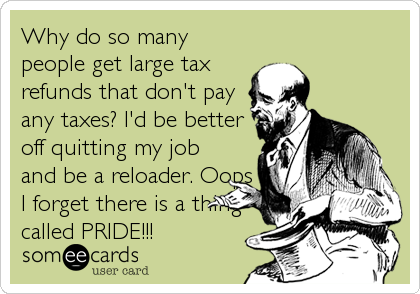 Why do so many people get large tax refunds that don't pay any taxes? I'd be better off quitting my job and be a reloader. Oops I for