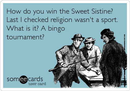 How do you win the Sweet Sistine? Last I checked religion wasn't a sport. What is it? A bingo tournament?