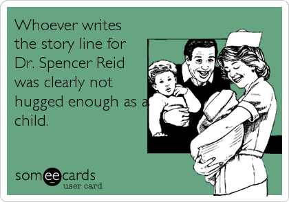 Whoever writes the story line for Dr. Spencer Reid was clearly not hugged enough as a child.