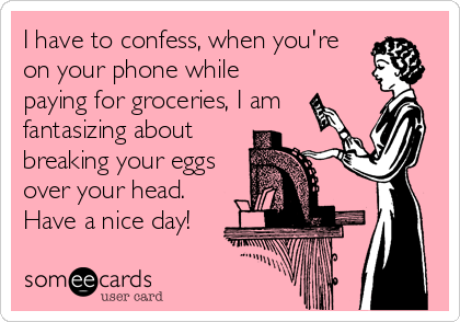 I have to confess, when you're on your phone while paying for groceries, I am fantasizing about breaking your eggs over your head. Have a nice day!