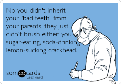 "No you didn't inherit your ""bad teeth"" from your parents, they just didn't brush either, you sugar-eating, soda-drinking, lemon-sucking crackhead."