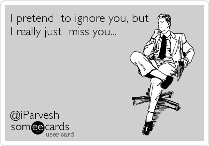 I pretend  to ignore you, but I really just  miss you...      @iParvesh