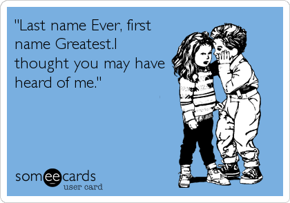 """""""Last name Ever, first name Greatest.I thought you may have heard of me."""""""