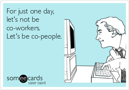 For just one day,  let's not be  co-workers. Let's be co-people.