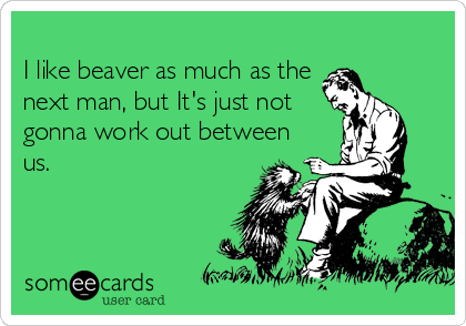 I like beaver as much as the 
