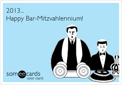 2013... Happy Bar-Mitzvahlennium!