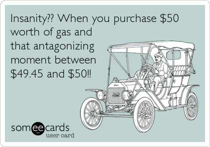 Insanity?? When you purchase $50 worth of gas and that antagonizing moment between $49.45 and $50!!