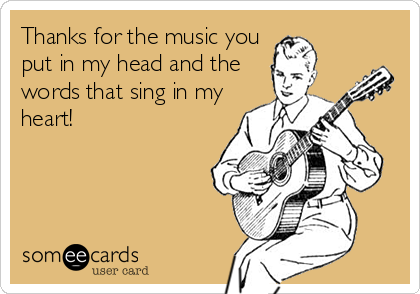 Thanks for the music you put in my head and the words that sing in my heart!