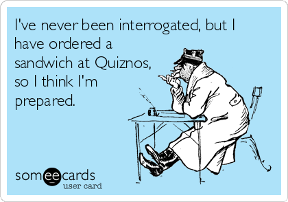 I've never been interrogated, but I have ordered a sandwich at Quiznos, so I think I'm prepared.