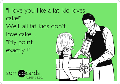 """""""I love you like a fat kid loves cake!""""  Well, all fat kids don't love cake.... """"My point exactly !"""""""