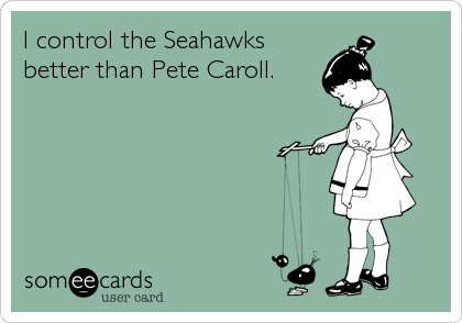 I control the Seahawks better than Pete Caroll.