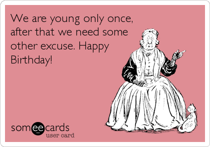 We are young only once, after that we need some other excuse. Happy Birthday!