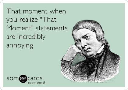 "That moment when you realize ""That Moment"" statements are incredibly annoying."