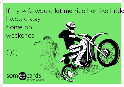 If my wife would let me ride her like I ride my motorcycle, 