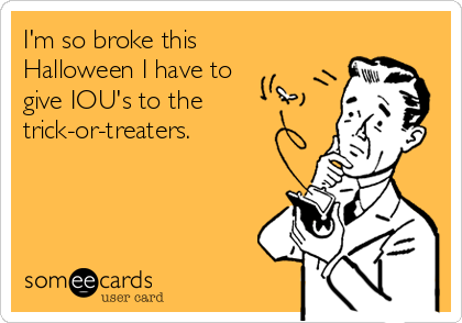 I'm so broke this Halloween I have to give IOU's to the trick-or-treaters.