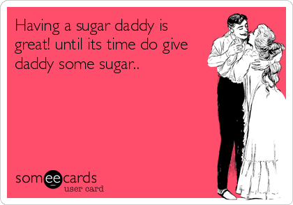 Having a sugar daddy is great! until its time do give daddy some sugar..