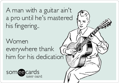 A man with a guitar ain't a pro until he's mastered his fingering..  Women everywhere thank him for his dedication
