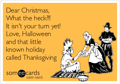 Dear Christmas,  What the heck?!! It isn't your turn yet! Love, Halloween and that little known holiday called Thanksgiving