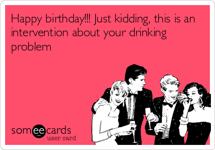 Happy birthday!!! Just kidding, this is an intervention about your drinking problem